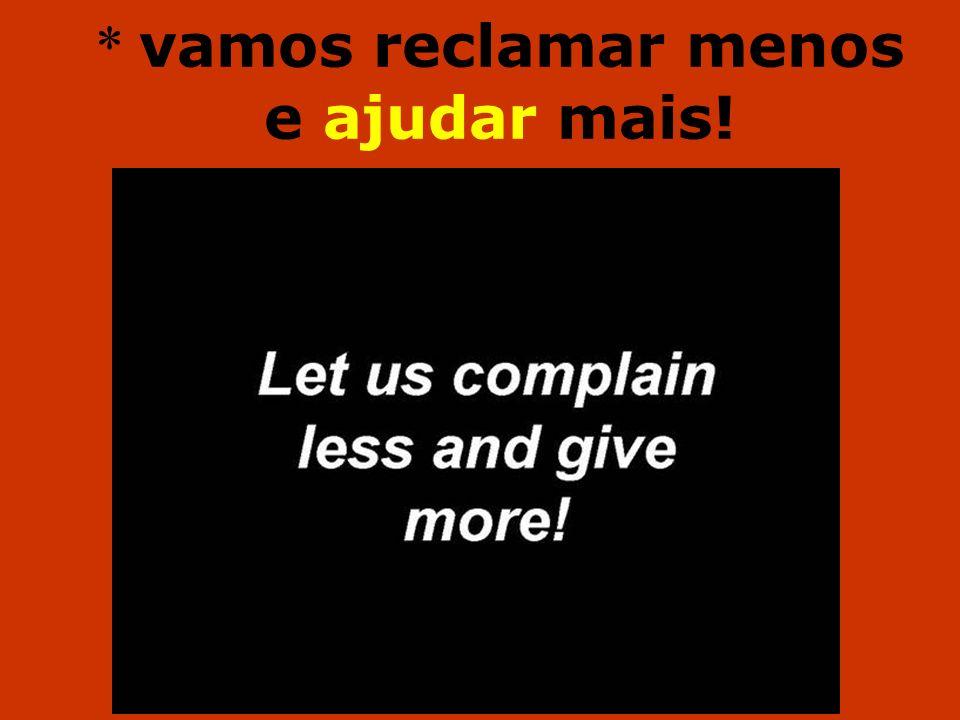 * vamos reclamar menos e ajudar mais!
