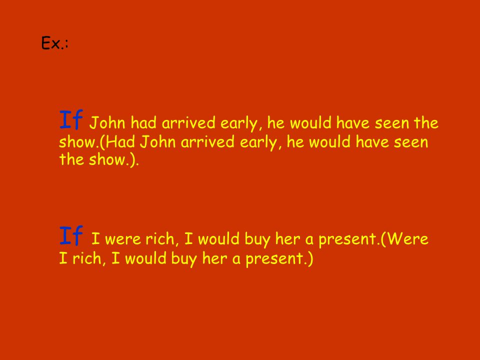 Ex.: If John had arrived early, he would have seen the show.(Had John arrived early, he would have seen the show.).