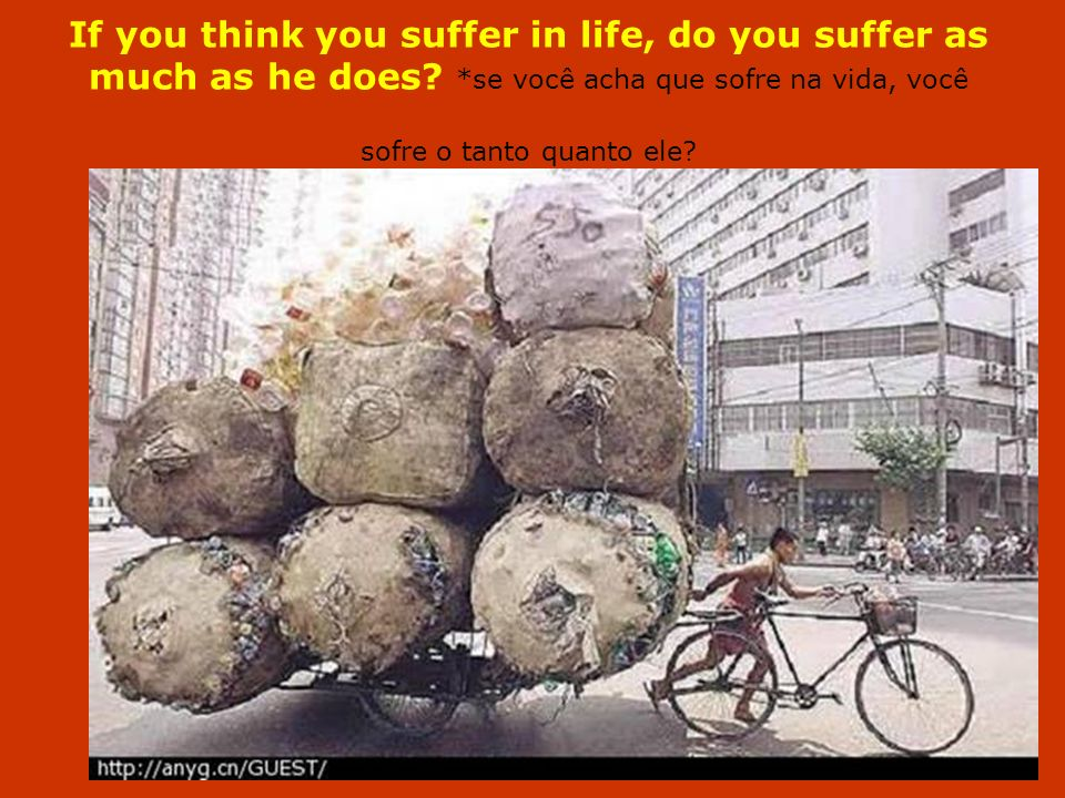 If you think you suffer in life, do you suffer as much as he does
