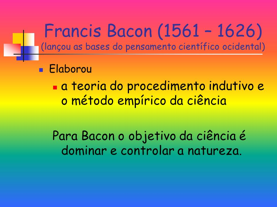 Francis Bacon (1561 – 1626) (lançou as bases do pensamento científico ocidental)