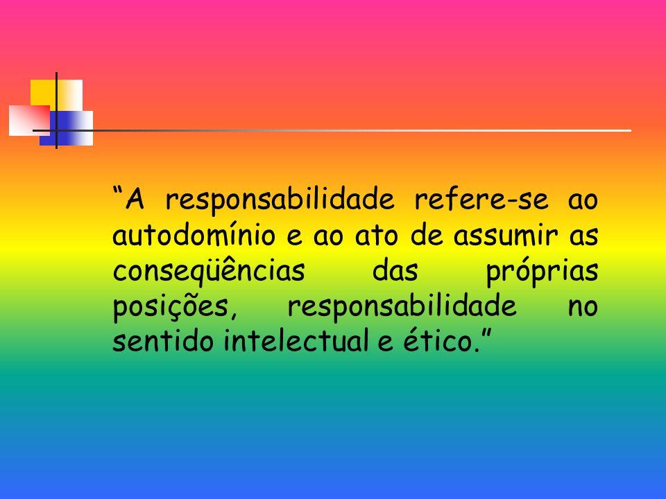 A responsabilidade refere-se ao autodomínio e ao ato de assumir as conseqüências das próprias posições, responsabilidade no sentido intelectual e ético.