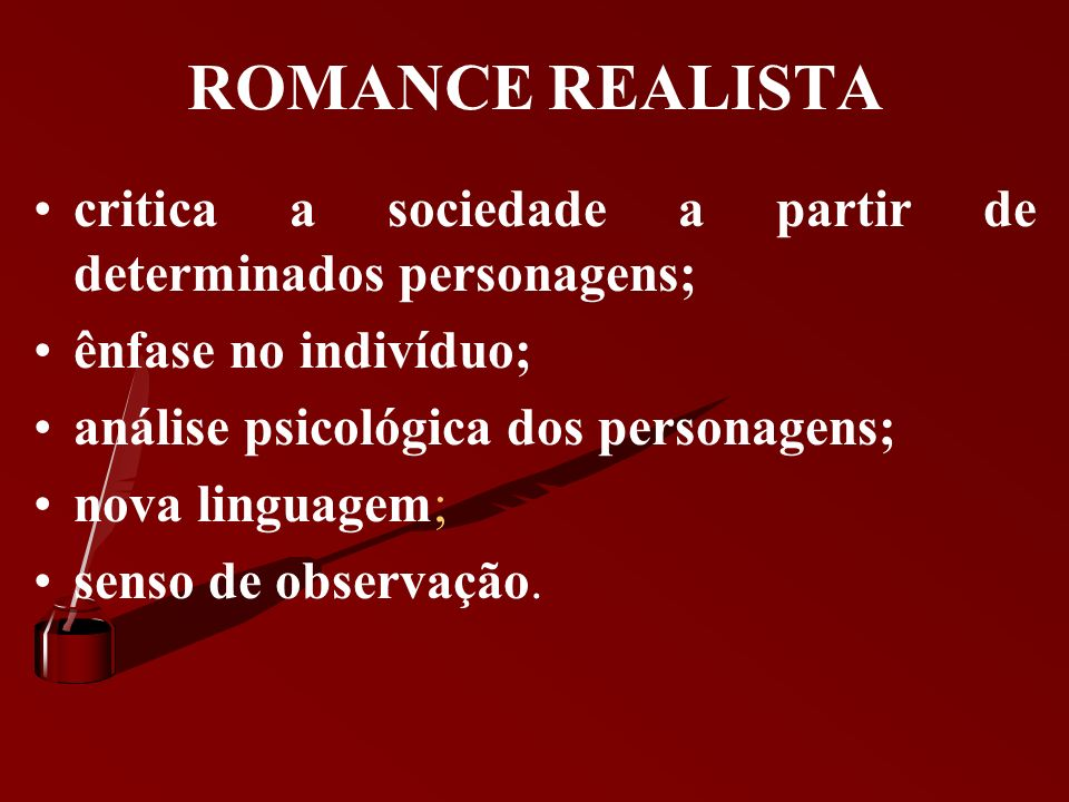 ROMANCE REALISTA critica a sociedade a partir de determinados personagens; ênfase no indivíduo; análise psicológica dos personagens;