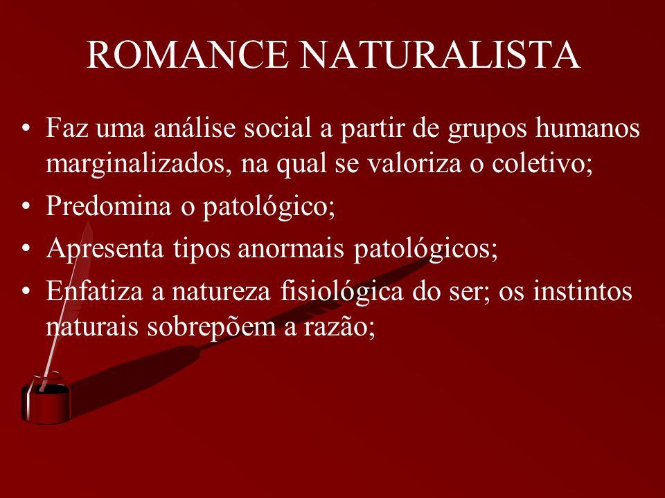 ROMANCE NATURALISTA Faz uma análise social a partir de grupos humanos marginalizados, na qual se valoriza o coletivo;