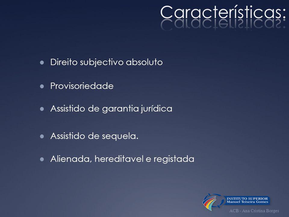 Características: Direito subjectivo absoluto Provisoriedade