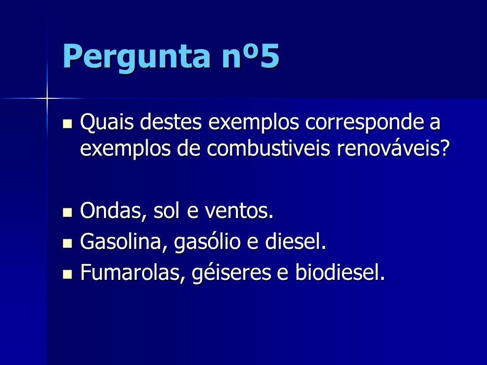 Pergunta nº5 Quais destes exemplos corresponde a exemplos de combustiveis renováveis Ondas, sol e ventos.