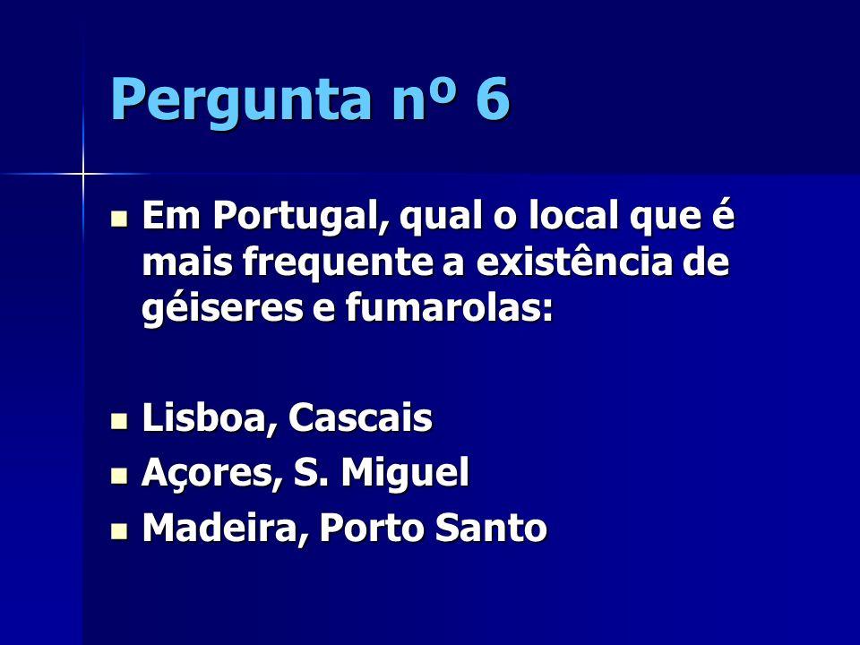Pergunta nº 6 Em Portugal, qual o local que é mais frequente a existência de géiseres e fumarolas: Lisboa, Cascais.