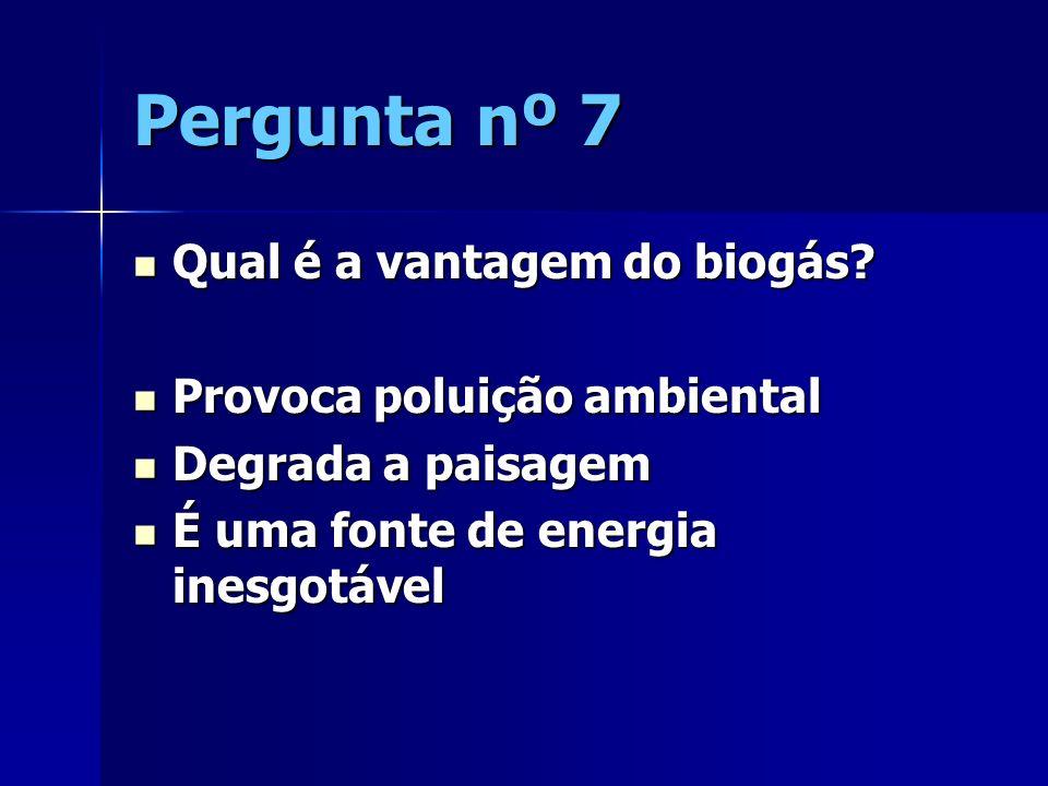 Pergunta nº 7 Qual é a vantagem do biogás Provoca poluição ambiental