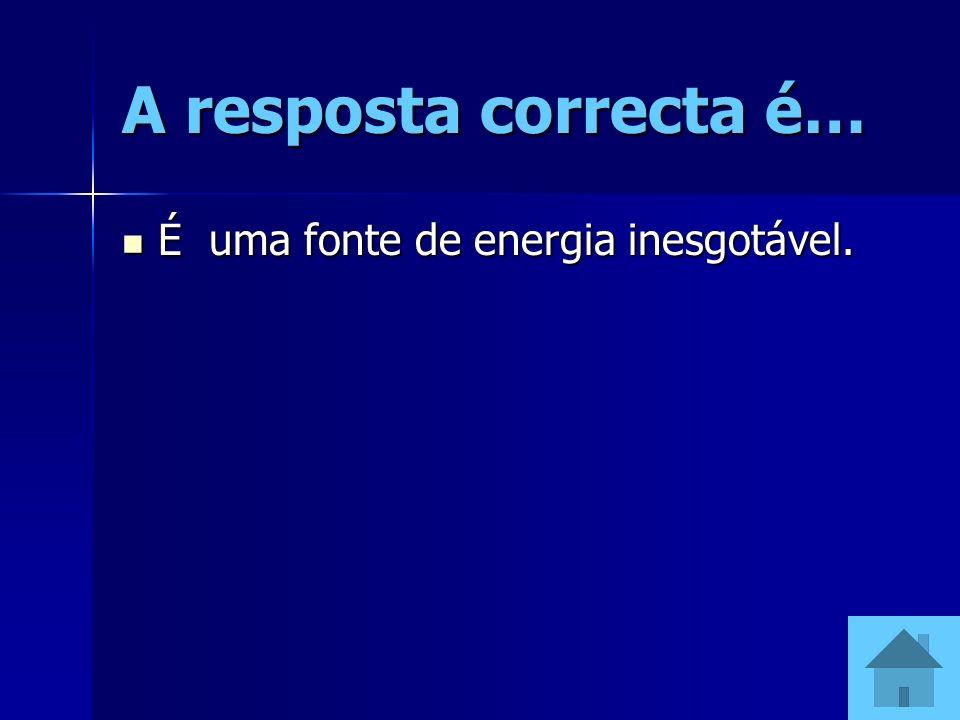 A resposta correcta é… É uma fonte de energia inesgotável.