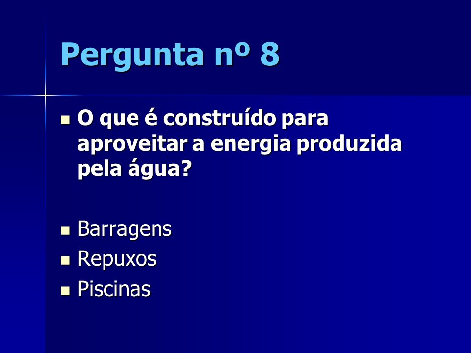 Pergunta nº 8 O que é construído para aproveitar a energia produzida pela água Barragens. Repuxos.