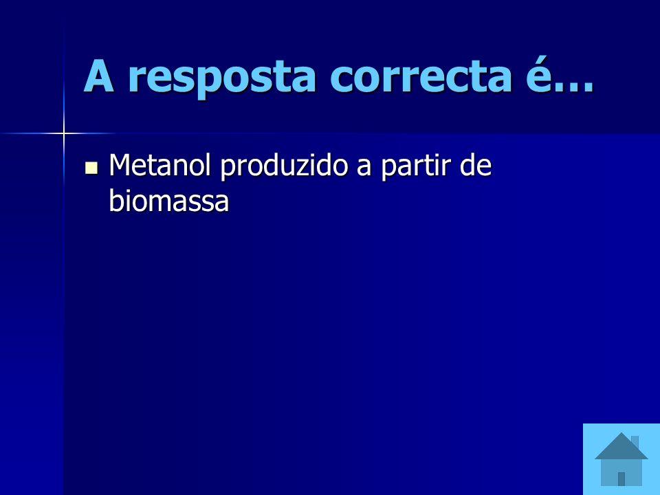 A resposta correcta é… Metanol produzido a partir de biomassa