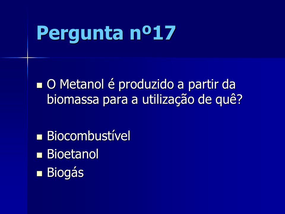 Pergunta nº17 O Metanol é produzido a partir da biomassa para a utilização de quê Biocombustível.