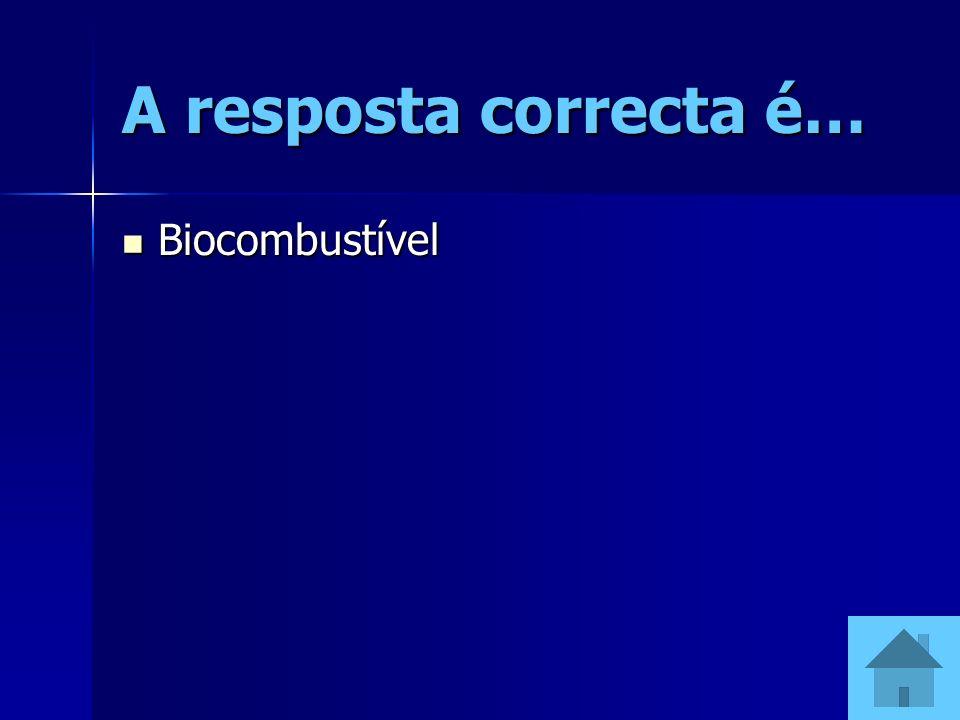 A resposta correcta é… Biocombustível