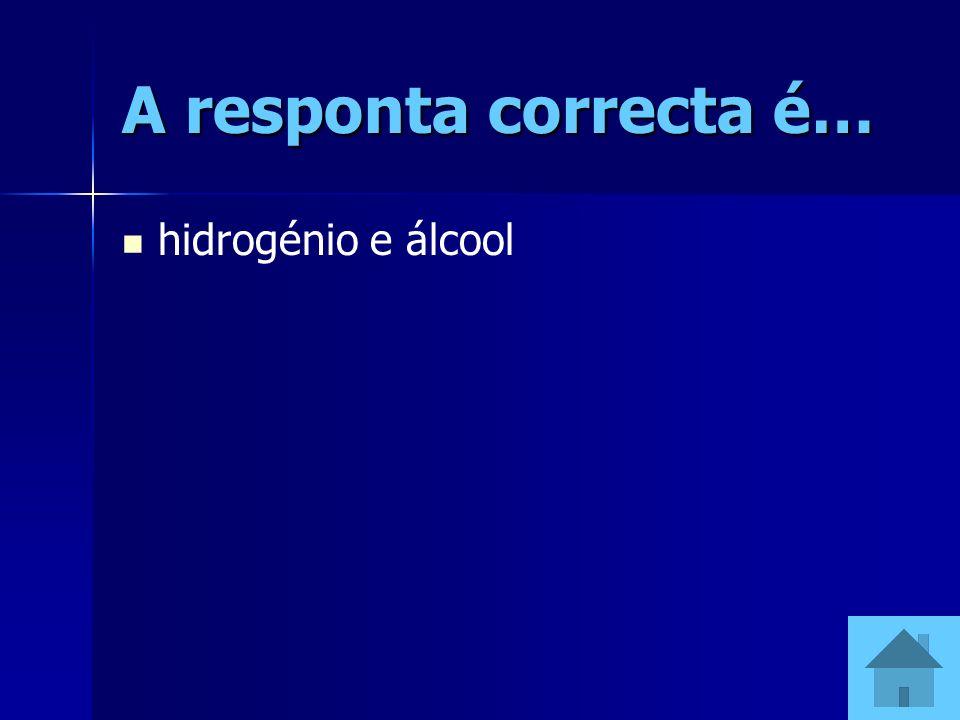 A responta correcta é… hidrogénio e álcool