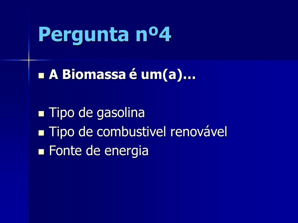 Pergunta nº4 A Biomassa é um(a)… Tipo de gasolina