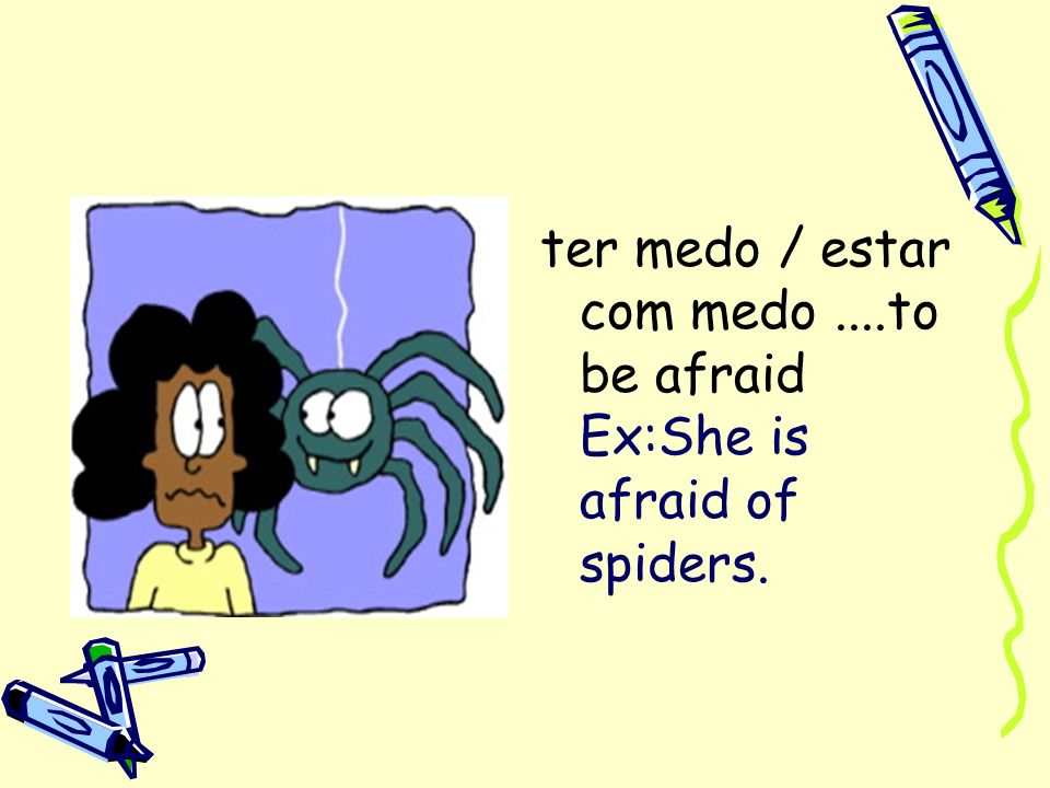 ter medo / estar com medo ....to be afraid Ex:She is afraid of spiders.