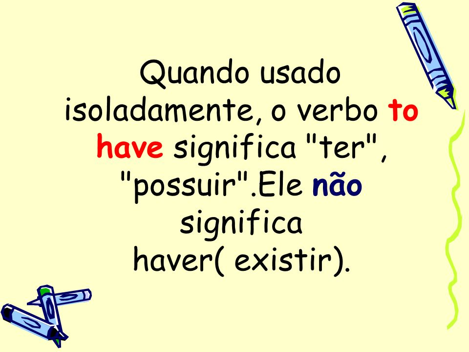 Quando usado isoladamente, o verbo to have significa ter , possuir