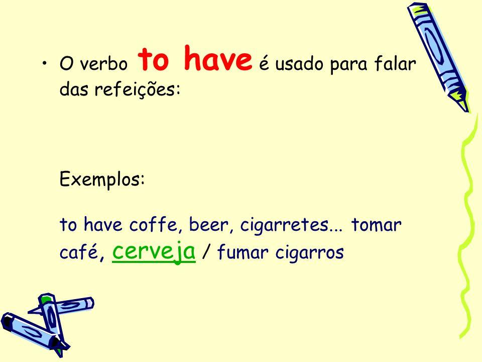 O verbo to have é usado para falar das refeições: Exemplos: to have coffe, beer, cigarretes...