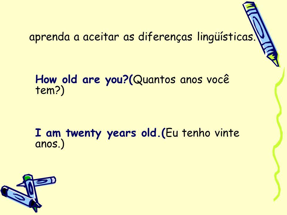 aprenda a aceitar as diferenças lingüísticas. How old are you