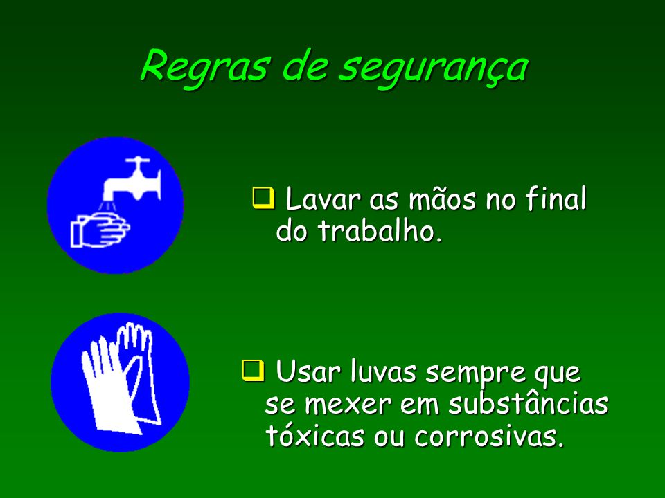 Regras de segurança Lavar as mãos no final do trabalho.