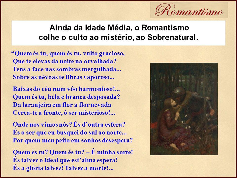 Romantismo Ainda da Idade Média, o Romantismo colhe o culto ao mistério, ao Sobrenatural.