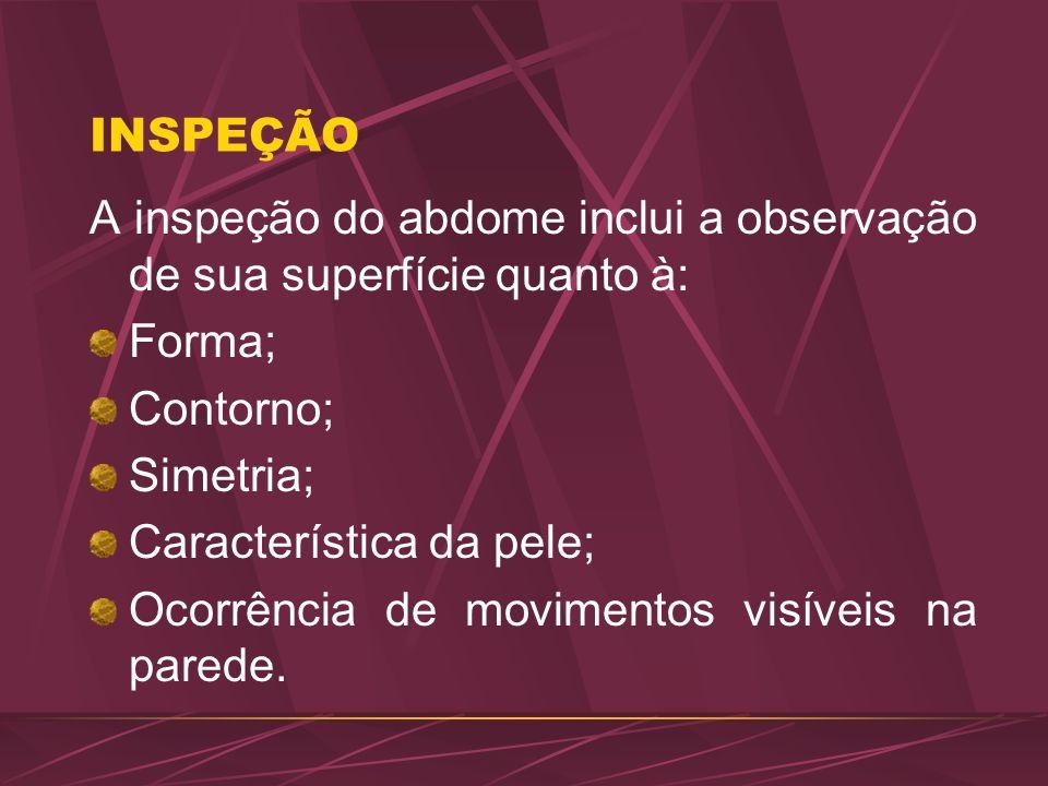INSPEÇÃO A inspeção do abdome inclui a observação de sua superfície quanto à: Forma; Contorno; Simetria;