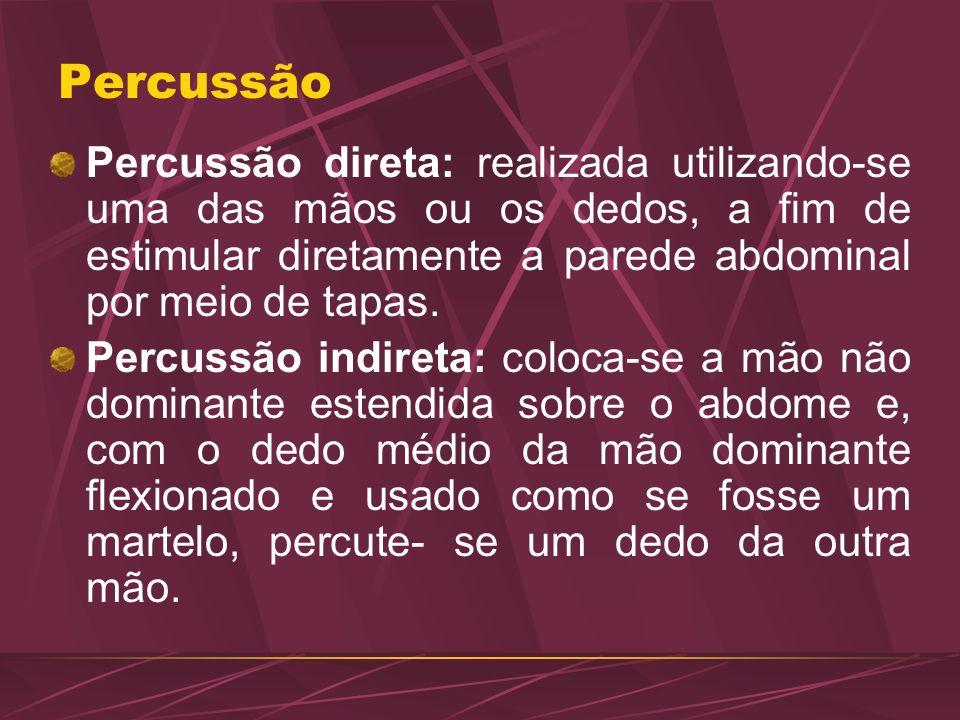 Percussão Percussão direta: realizada utilizando-se uma das mãos ou os dedos, a fim de estimular diretamente a parede abdominal por meio de tapas.