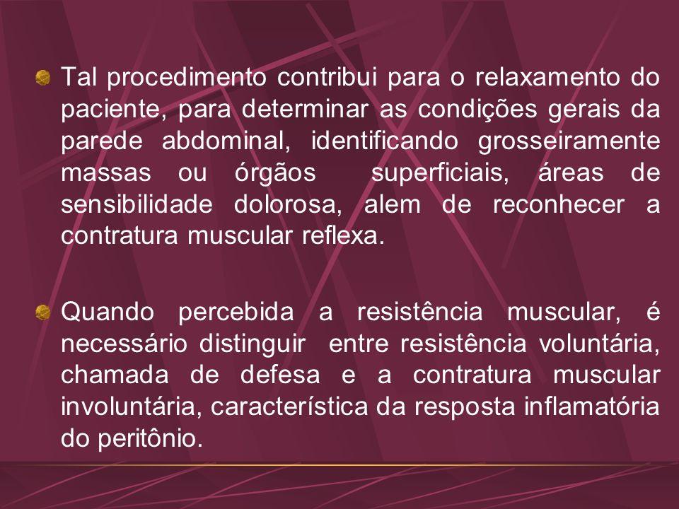 Tal procedimento contribui para o relaxamento do paciente, para determinar as condições gerais da parede abdominal, identificando grosseiramente massas ou órgãos superficiais, áreas de sensibilidade dolorosa, alem de reconhecer a contratura muscular reflexa.