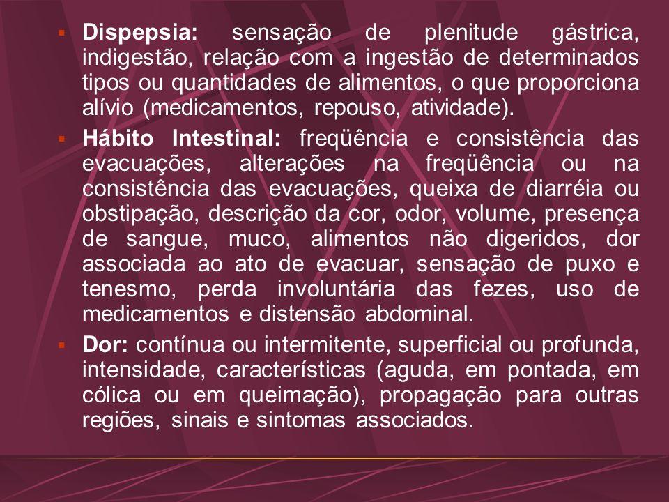 Dispepsia: sensação de plenitude gástrica, indigestão, relação com a ingestão de determinados tipos ou quantidades de alimentos, o que proporciona alívio (medicamentos, repouso, atividade).