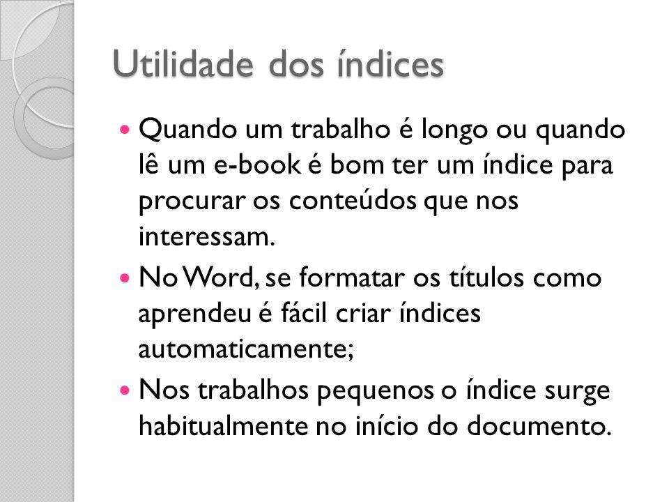 Utilidade dos índices Quando um trabalho é longo ou quando lê um e-book é bom ter um índice para procurar os conteúdos que nos interessam.