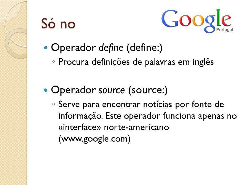 Só no Operador define (define:) Operador source (source:)