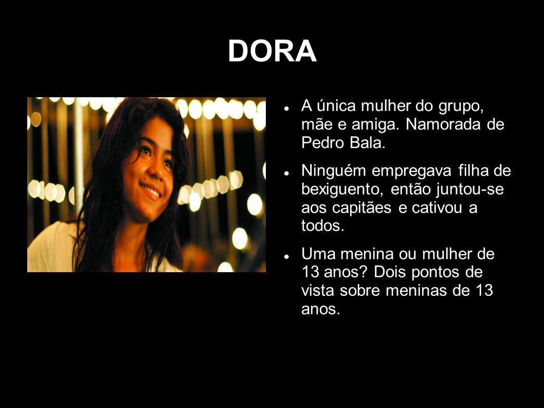 DORA A única mulher do grupo, mãe e amiga. Namorada de Pedro Bala.