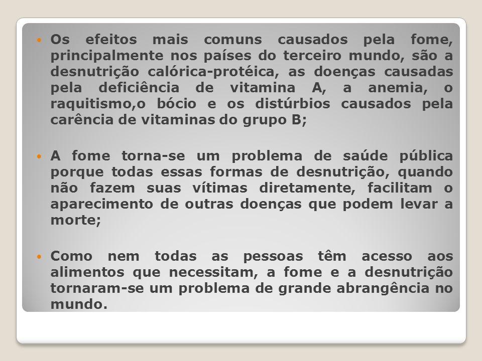 Os efeitos mais comuns causados pela fome, principalmente nos países do terceiro mundo, são a desnutrição calórica-protéica, as doenças causadas pela deficiência de vitamina A, a anemia, o raquitismo,o bócio e os distúrbios causados pela carência de vitaminas do grupo B;