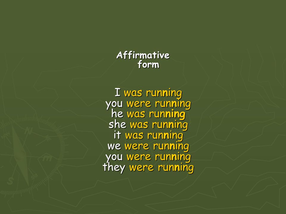 Affirmative form I was running you were running he was running she was running it was running we were running you were running they were running