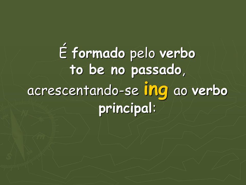 É formado pelo verbo to be no passado, acrescentando-se ing ao verbo principal: