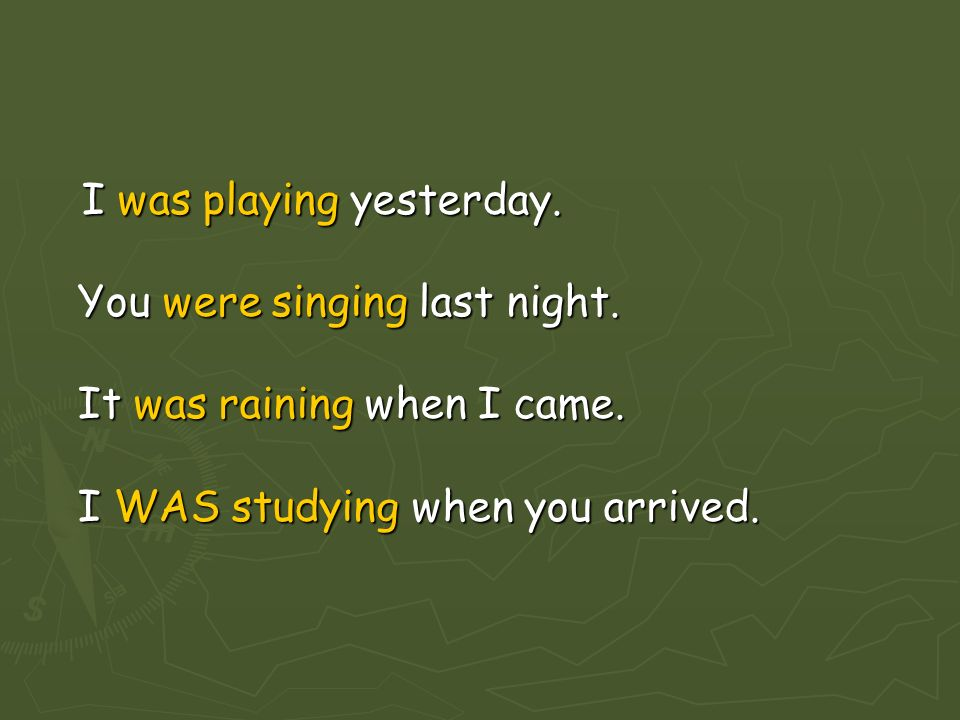 I was playing yesterday. You were singing last night