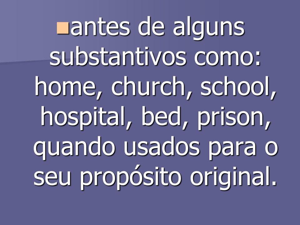 antes de alguns substantivos como: home, church, school, hospital, bed, prison, quando usados para o seu propósito original.