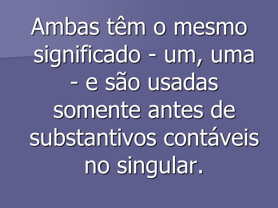 Ambas têm o mesmo significado - um, uma - e são usadas somente antes de substantivos contáveis no singular.