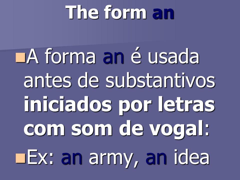 The form an A forma an é usada antes de substantivos iniciados por letras com som de vogal: Ex: an army, an idea.