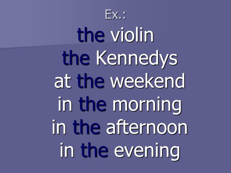 Ex.: the violin the Kennedys at the weekend in the morning in the afternoon in the evening