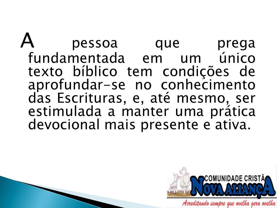 A pessoa que prega fundamentada em um único texto bíblico tem condições de aprofundar-se no conhecimento das Escrituras, e, até mesmo, ser estimulada a manter uma prática devocional mais presente e ativa.