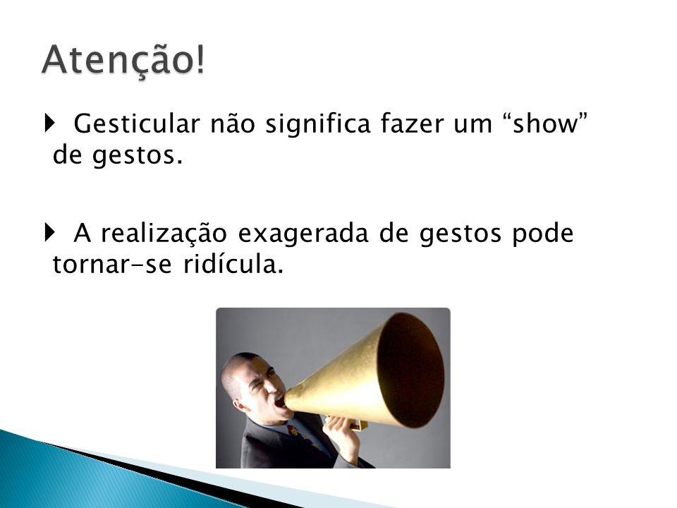 Atenção!  Gesticular não significa fazer um show de gestos.