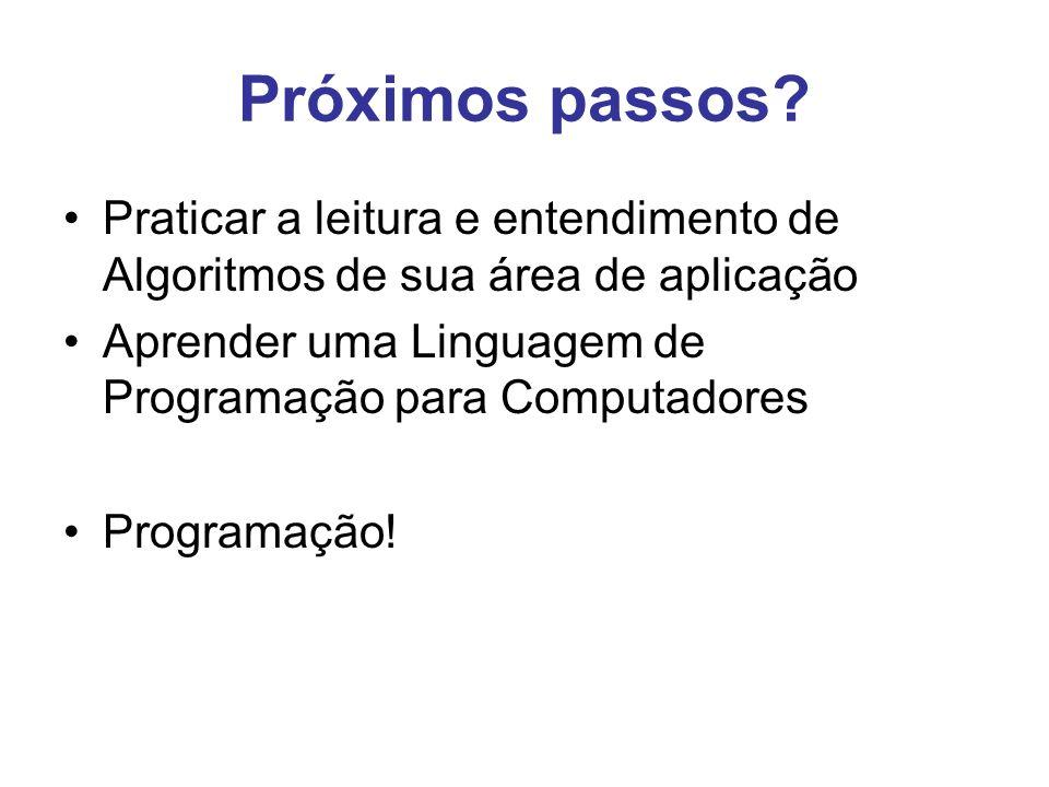 Próximos passos Praticar a leitura e entendimento de Algoritmos de sua área de aplicação. Aprender uma Linguagem de Programação para Computadores.