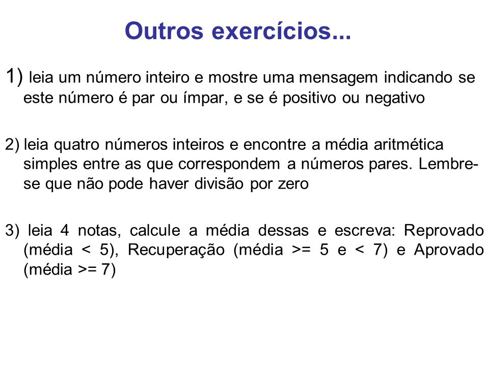 Outros exercícios... 1) leia um número inteiro e mostre uma mensagem indicando se este número é par ou ímpar, e se é positivo ou negativo.
