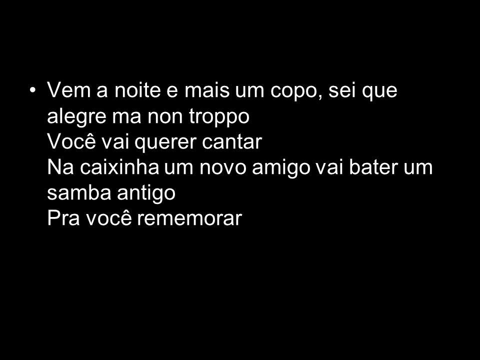 Vem a noite e mais um copo, sei que alegre ma non troppo Você vai querer cantar Na caixinha um novo amigo vai bater um samba antigo Pra você rememorar