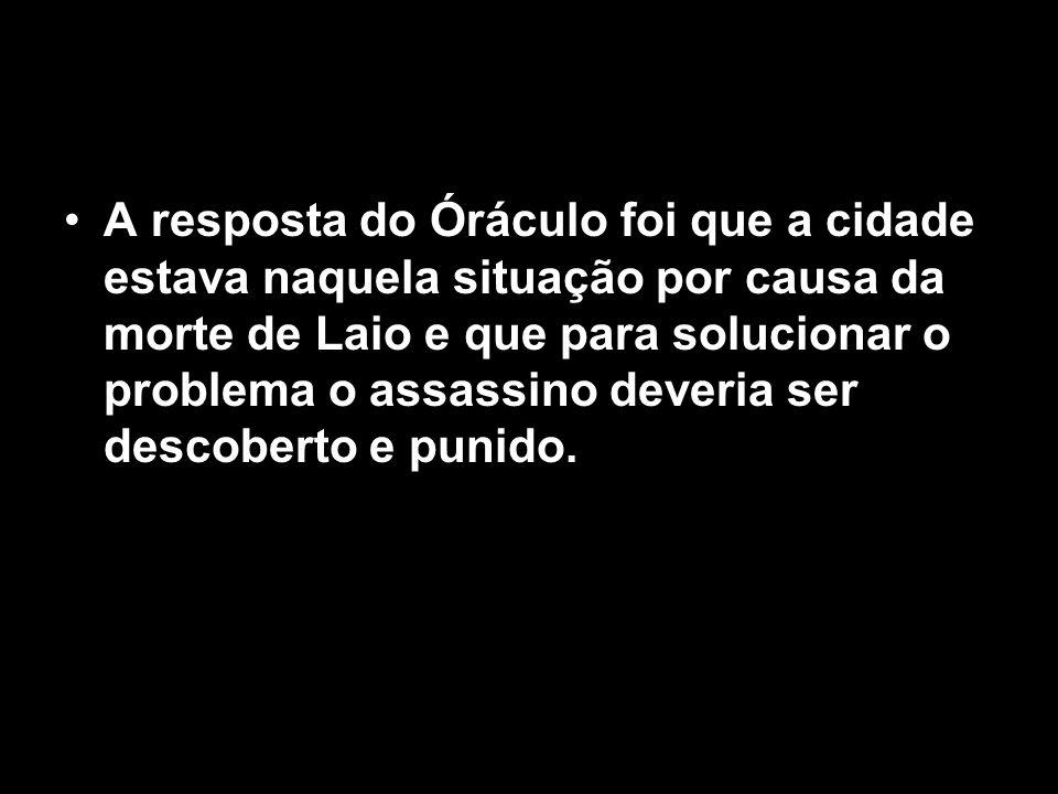 A resposta do Óráculo foi que a cidade estava naquela situação por causa da morte de Laio e que para solucionar o problema o assassino deveria ser descoberto e punido.