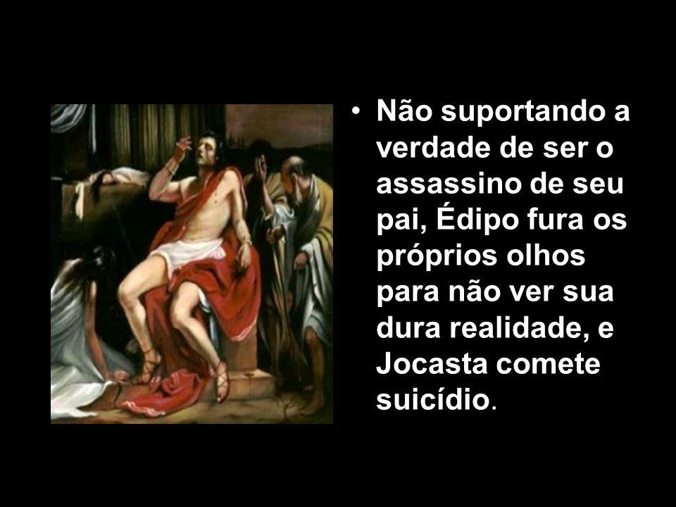 Não suportando a verdade de ser o assassino de seu pai, Édipo fura os próprios olhos para não ver sua dura realidade, e Jocasta comete suicídio.