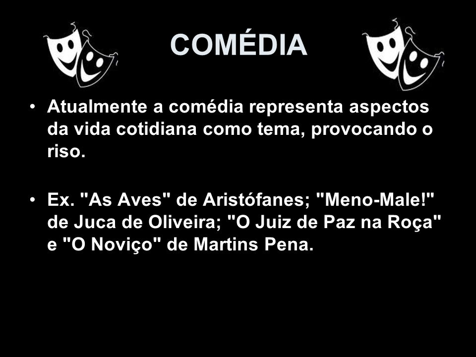 COMÉDIAAtualmente a comédia representa aspectos da vida cotidiana como tema, provocando o riso.