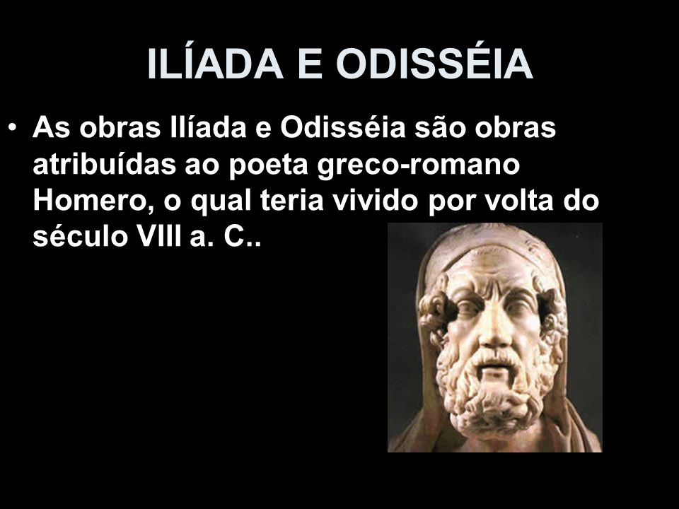 ILÍADA E ODISSÉIA As obras Ilíada e Odisséia são obras atribuídas ao poeta greco-romano Homero, o qual teria vivido por volta do século VIII a.