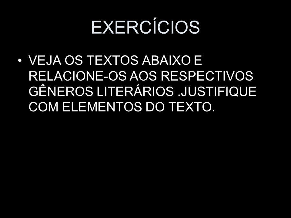 EXERCÍCIOS VEJA OS TEXTOS ABAIXO E RELACIONE-OS AOS RESPECTIVOS GÊNEROS LITERÁRIOS .JUSTIFIQUE COM ELEMENTOS DO TEXTO.