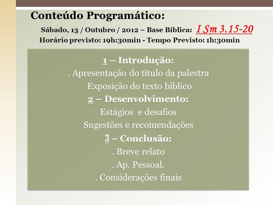 Conteúdo Programático: Sábado, 13 / Outubro / 2012 – Base Bíblica: I Sm 3.15-20 Horário previsto: 19h:30min - Tempo Previsto: 1h:30min
